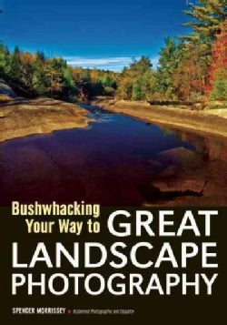 Bushwhacking Your Way to Great Landscape Photography: Venture Off the Beaten Path and Capture Images of Untouched... (Paperback)