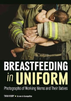 Breastfeeding in Uniform: Photographs and Stories of Working Moms and Their Babies (Paperback)