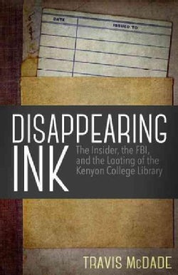 Disappearing Ink: The Insider, the FBI, and the Looting of the Kenyon College Library (Paperback)