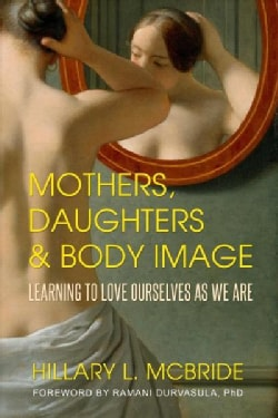 Mothers, Daughters, and Body Image: Learning to Love Ourselves As We Are (Paperback)