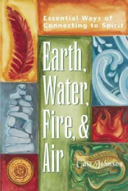 Earth, Water, Fire & Air: Essential Ways of Connecting to Spirit (Paperback)