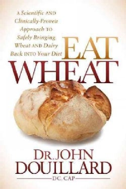Eat Wheat: A Scientific and Clinically-Proven Approach to Safely Bringing Wheat and Dairy Back into Your Diet (Hardcover)