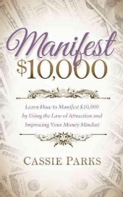 Manifest $10,000: Learn How to Manifest 10,000 by Using the Law of Attraction and Improving Your Money Mindset (Paperback)
