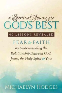 A Spiritual Journey to God's Best: Fear to Faith by Understanding the Relationship Between God, Jesus, the Holy S... (Paperback)