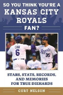 So You Think You're a Kansas City Royals Fan?: Stars, Stats, Records, and Memories for True Diehards (Paperback)