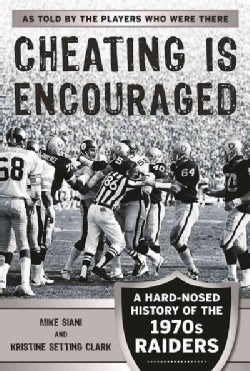 Cheating Is Encouraged: A Hard-nosed Look at the Raiders of the 1970s (Paperback)