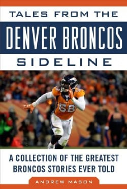 Tales from the Denver Broncos Sideline: A Collection of the Greatest Broncos Stories Ever Told (Hardcover)