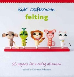 Kids' Crafternoon Felting: 25 Projects for a Crafty Afternoon (Hardcover)
