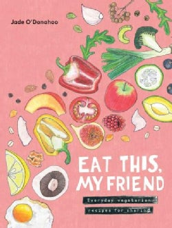 Eat This, My Friend: Everyday Vegetarian Recipes for Sharing (Hardcover)