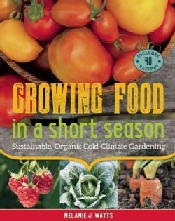 Growing Food in a Short Season: Sustainable, Organic Cold-Climate Gardening (Paperback)