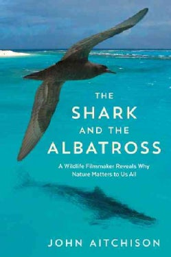 The Shark and the Albatross: A Wildlife Filmmaker Reveals Why Nature Matters to Us All (Paperback)