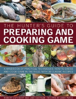 The Hunter's Guide to Preparing and Cooking Game: A Handbook of Practical Techniques: How to Dress and Cook Game ... (Paperback)