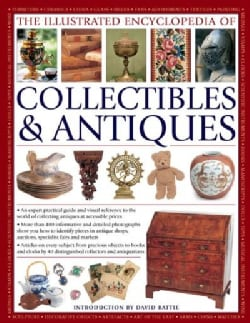 The Illustrated Encyclopedia of Collectibles & Antiques: An Expert Practical Guide and Visual Reference to the Wo... (Paperback)