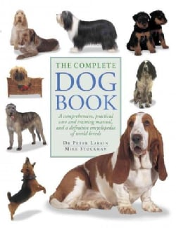 The Complete Dog Book: A Comprehensive, Practical Care and Training Manual, and a Definitive Encyclopedia of Worl... (Paperback)