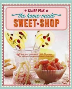 The Home-made Sweet Shop: Make Your Own Confectionery With over 90 Recipes for Traditional Sweets, Candies and Ch... (Paperback)