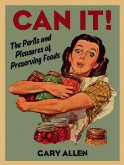 Can It!: The Perils and Pleasures of Preserving Foods (Hardcover)