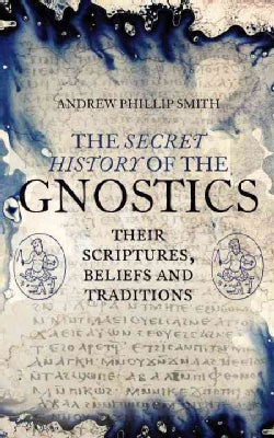 The Secret History of the Gnostics: The Scriptures, Beliefs and Traditions (Paperback)