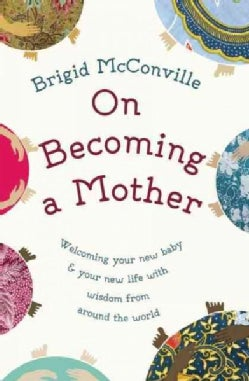 On Becoming a Mother: Welcoming Your New Baby & Your New Life With Wisdom from Around the World (Hardcover)