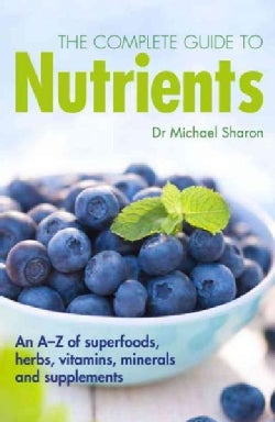 The Complete Guide to Nutrients: An A-Z of superfoods, herbs, vitamins, minerals and supplements (Paperback)