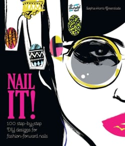 Nail It!: 100 Step-by-Step DIY Designs for Fashion-Forward Nails (Hardcover)