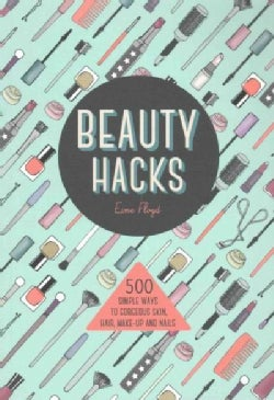 Beauty Hacks: 500 Simple Ways to Gorgeous Skin, Hair, Make-up and Nails (Paperback)