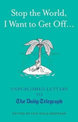 Stop the World, I Want to Get Off...: Unpublished Letters to the Daily Telegraph (Hardcover)