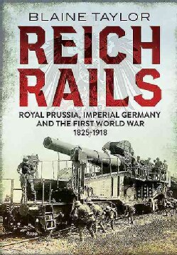 Reich Rails: Royal Prussia, Imperial Germany and the First World War, 1835-1918 (Paperback)
