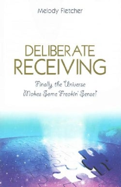 Deliberate Receiving: Finally, the Universe Makes Some Freakin' Sense! (Paperback)