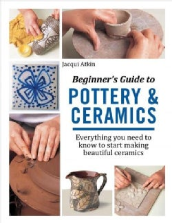 Beginner's Guide to Pottery and Ceramics: Everything You Need to Know to Start Making Beautiful Ceramics (Paperback)