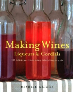 Making Wines, Liqueurs & Cordials: 101 Delicious Recipes Using Natural Ingredients (Paperback)