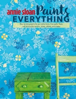 Annie Sloan Paints Everything: Step-by-Step Projects for Your Entire Home, from Walls, Floors, and Furniture, to ... (Paperback)