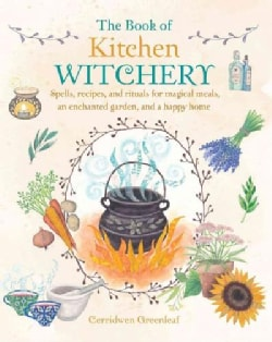 The Book of Kitchen Witchery: Spells, Recipes, and Rituals for Magical Meals, an Enchanted Garden, and a Happy Home (Paperback)
