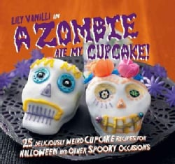 A Zombie Ate My Cupcake!: 25 Deliciously Weird Cupcake Recipes for Halloween and Other Spooky Occasions (Hardcover)