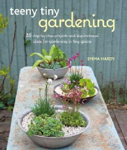 Teeny Tiny Gardening: 35 Step-by-Step Projects and Inspirational Ideas for Gardening in Tiny Spaces (Paperback)