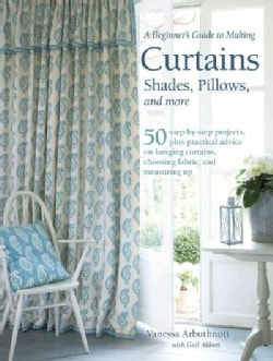 A Beginner's Guide to Making Curtains, Shades, Pillows, Cushions, and More: 50 Step-by-step Projects, Plus Practi... (Paperback)