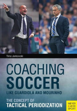 Coaching Soccer Like Guardiola and Mourinho: The Concept of Tactical Periodization (Paperback)