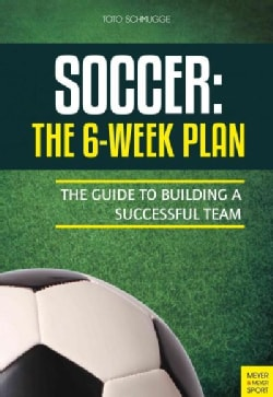 Soccer: The 6-Week Plan: The Guide to Building a Successful Team (Paperback)