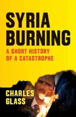Syria Burning: A Short History of a Catastrophe (Paperback)