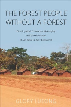 The Forest People Without a Forest: Development Paradoxes, Belonging and Participation of the Baka in East Cameroon (Hardcover)