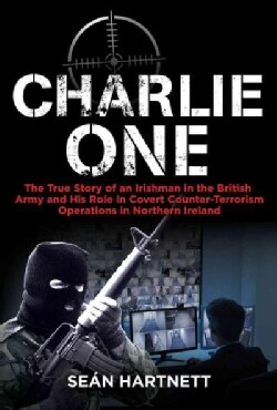Charlie One: The True Story of an Irishman in the British Army and His Role in Covert Counter-Terrorism Operation... (Paperback)