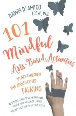 101 Mindful Arts-based Activities to Get Children and Adolescents Talking: Working With Severe Trauma, Abuse and ... (Paperback)