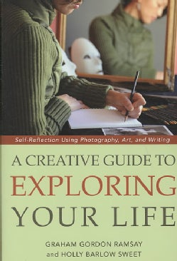 A Creative Guide to Exploring Your Life: Self-Reflection Using Photography, Art, and Writing (Paperback)