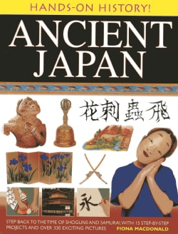 Hands-On History! Ancient Japan: Step Back to the Time of Shoguns and Samurai, With 15 Step-by-Step Projects and ... (Hardcover)