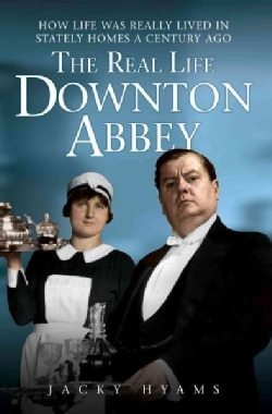 The Real Life Downton Abbey: How Life Was Really Lived in Stately Homes a Century Ago (Paperback)