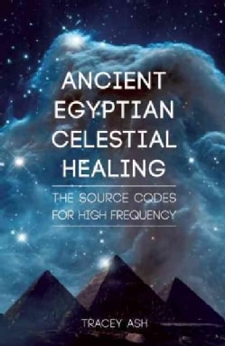 Ancient Egyptian Celestial Healing: The Source Codes for High Frequency (Paperback)