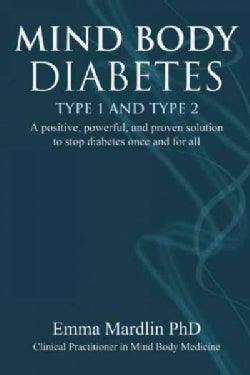 Mind Body Diabetes Type 1 and Type 2: A Positive, Powerful, and Proven Solution to Stop Diabetes Once and for All (Paperback)