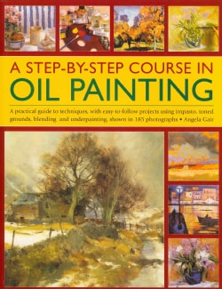 A Step-by-Step Course in Oil Painting: A Practical Guide to Techniques, With Easy-to-Follow Projects Using Impast... (Paperback)