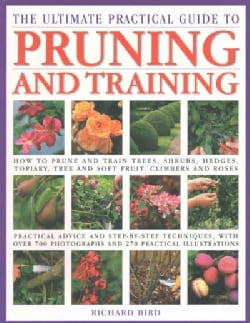 The Ultimate Practical Guide to Pruning and Training: How To Prune And Train Trees, Shrubs, Hedges, Topiary, Tree... (Paperback)