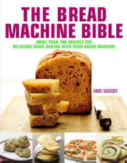 The Bread Machine Bible: More Than 100 Recipes for Delicious Home Baking With Your Bread Machine (Hardcover)