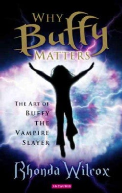 Why Buffy Matters: The Art Of Buffy the Vampire Slayer (Paperback)